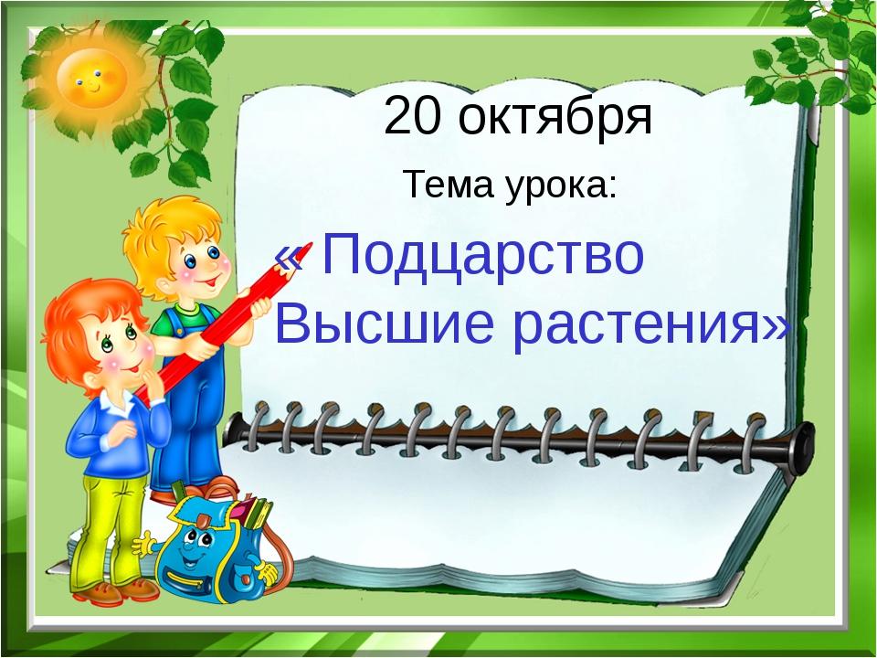 20 октября Тема урока: « Подцарство Высшие растения»