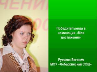 Победительница в номинации «Мои достижения» Русяева Евгения МОУ «Лобаскинская