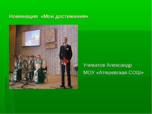 Номинация «Мои достижения» Номинация «Мои достижения» Учеватов Александр МОУ