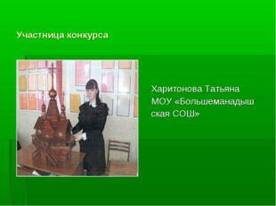 Участница конкурса Харитонова Татьяна МОУ «Большеманадыш ская СОШ»