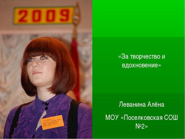 «За творчество и вдохновение» Леванина Алёна МОУ «Поселковская СОШ №2»