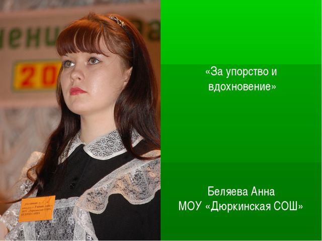 «За упорство и вдохновение» Беляева Анна МОУ «Дюркинская СОШ»