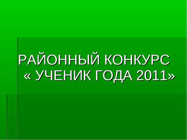 РАЙОННЫЙ КОНКУРС « УЧЕНИК ГОДА 2011»