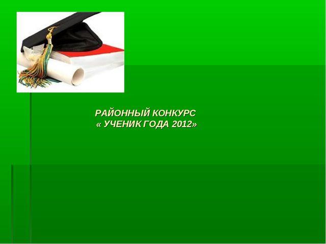РАЙОННЫЙ КОНКУРС « УЧЕНИК ГОДА 2012»