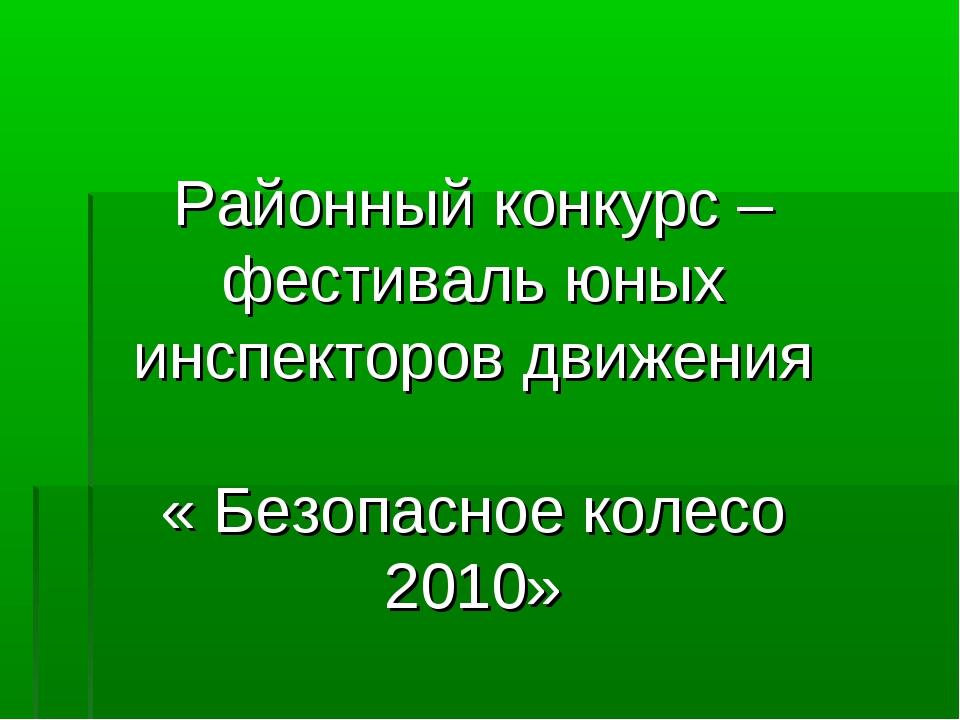 Районный конкурс – фестиваль юных инспекторов движения « Безопасное колесо 20...