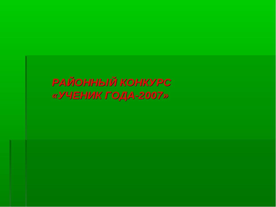 РАЙОННЫЙ КОНКУРС «УЧЕНИК ГОДА-2007»