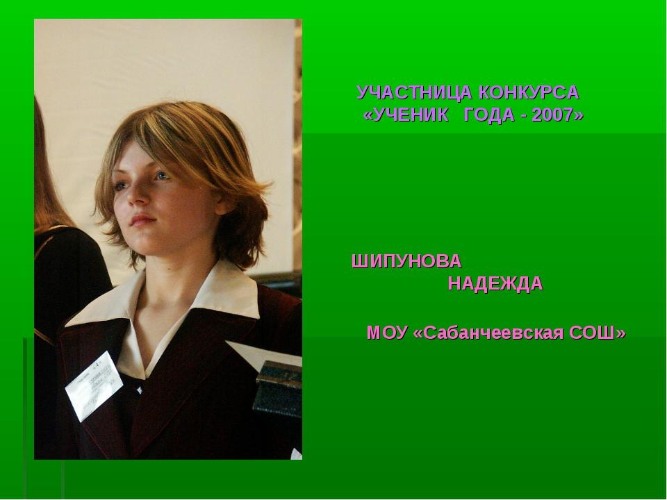 УЧАСТНИЦА КОНКУРСА «УЧЕНИК ГОДА - 2007» ШИПУНОВА НАДЕЖДА МОУ «Сабанчеевская С...