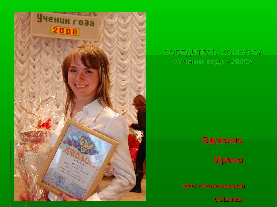 ПОБЕДИТЕЛЬ КОНКУРСА «Ученик года - 2008» Вдовина Ирина МОУ «Поселковская СОШ...