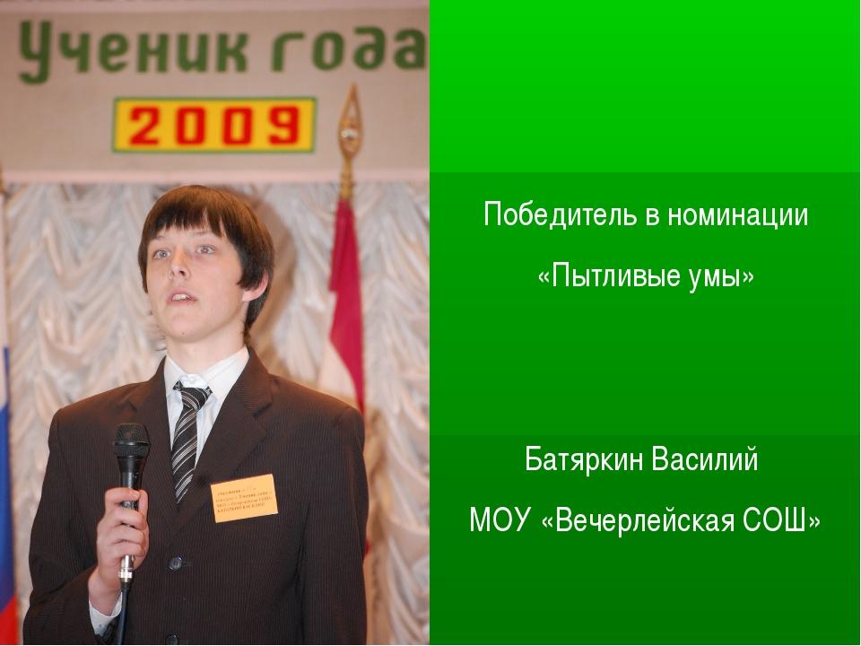 Победитель в номинации «Пытливые умы» Батяркин Василий МОУ «Вечерлейская СОШ»