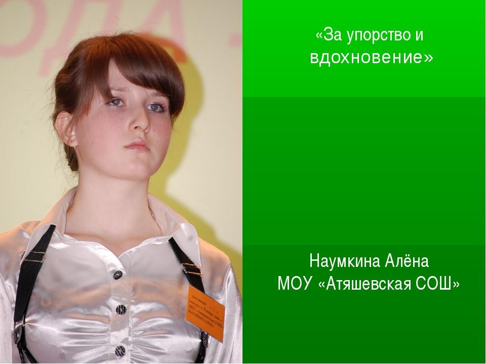 «За упорство и вдохновение» Наумкина Алёна МОУ «Атяшевская СОШ»