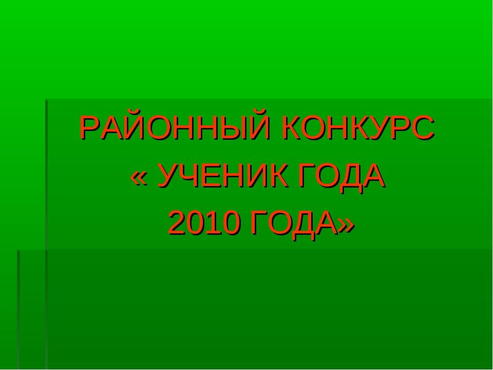 РАЙОННЫЙ КОНКУРС « УЧЕНИК ГОДА 2010 ГОДА»