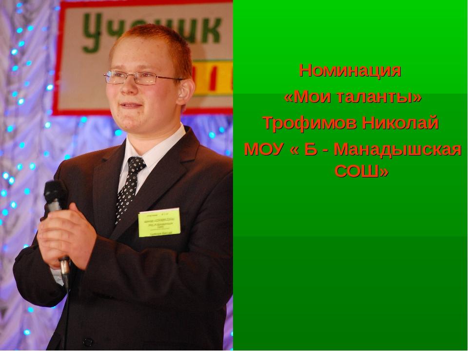 Номинация «Мои таланты» Трофимов Николай МОУ « Б - Манадышская СОШ»