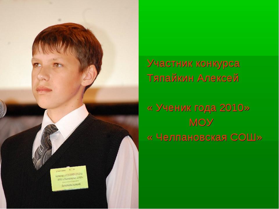 Участник конкурса Тяпайкин Алексей « Ученик года 2010» МОУ « Челпановская СОШ»