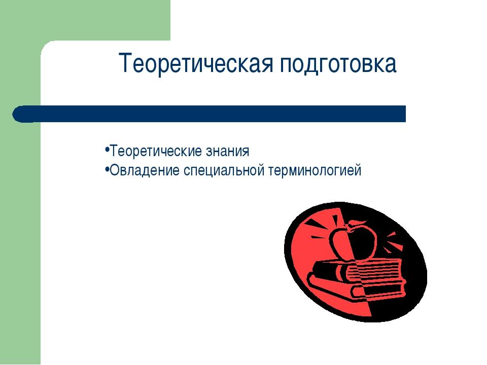 Теоретическая подготовка Теоретические знания Овладение специальной терминоло...