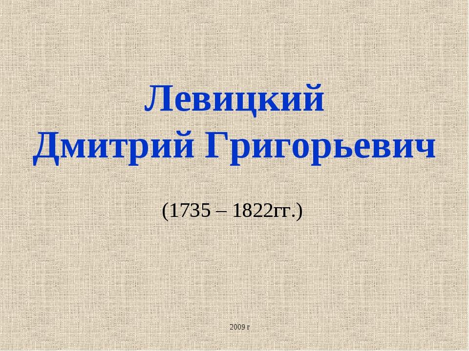 Левицкий Дмитрий Григорьевич (1735 – 1822гг.) 2009 г