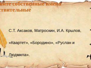 Запишите собственные имена существительные С.Т. Аксаков, Матроскин, И.А. Крыл