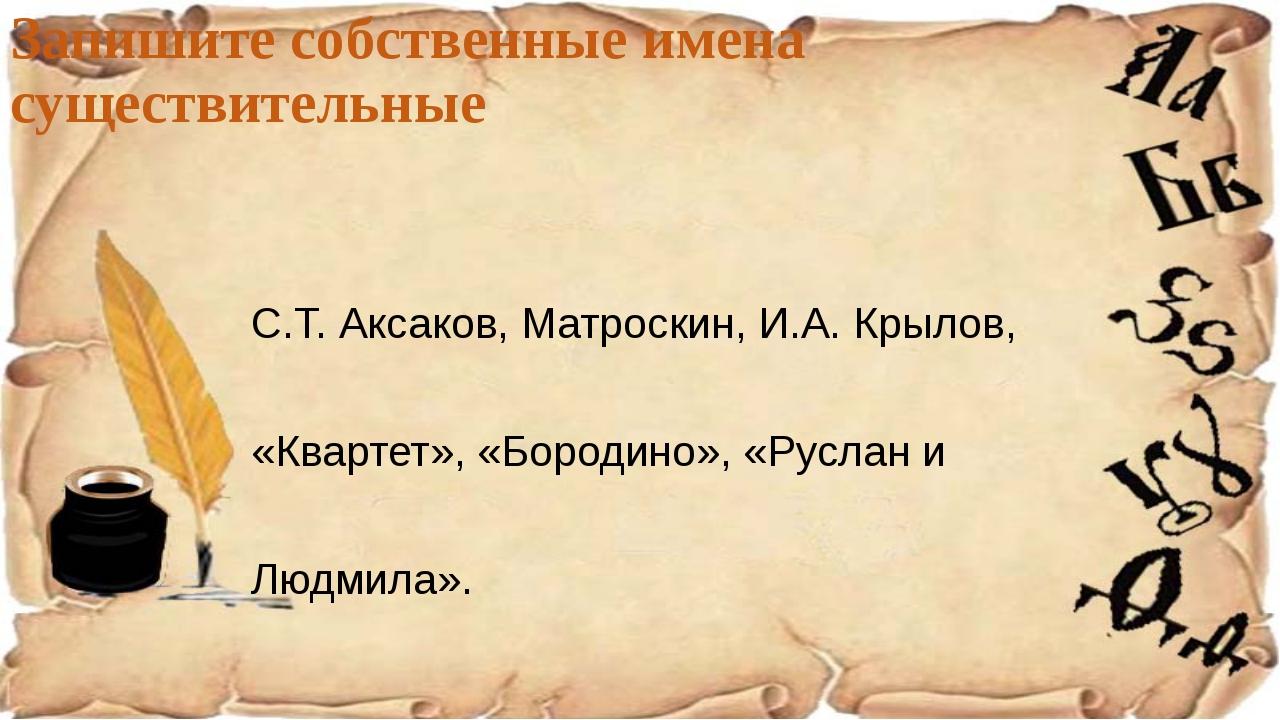 Запишите собственные имена существительные С.Т. Аксаков, Матроскин, И.А. Крыл...
