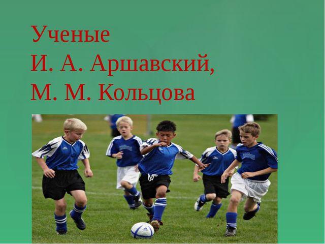 Ученые И. А. Аршавский, М. М. Кольцова