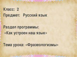 Класс: 2 Предмет: Русский язык Раздел программы: «Как устроен наш язык» Тема
