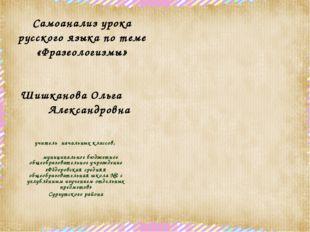 Самоанализ урока русского языка по теме «Фразеологизмы» Шишканова Ольга Алекс