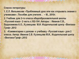 Список литературы: 1. Е.Л. Мельникова «Проблемный урок или как открывать зна