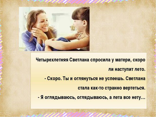 Четырехлетняя Светлана спросила у матери, скоро ли наступит лето. - Скоро. Ты...