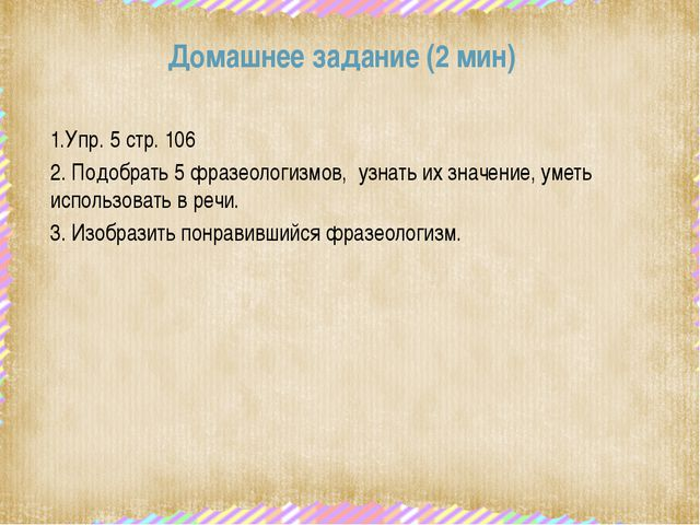 Домашнее задание (2 мин) 1.Упр. 5 стр. 106 2. Подобрать 5 фразеологизмов, уз...