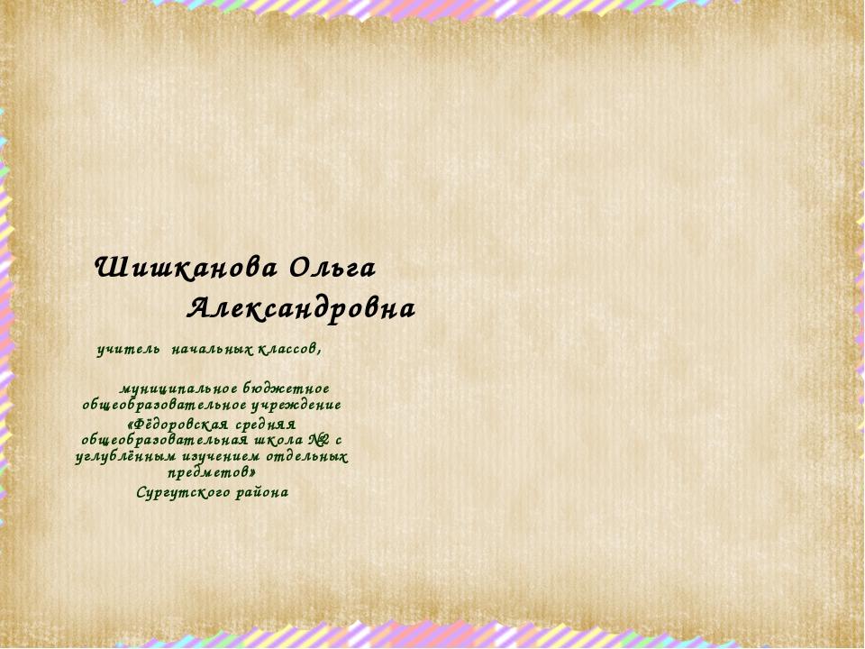 Шишканова Ольга Александровна учитель начальных классов, муниципальное бюджет...