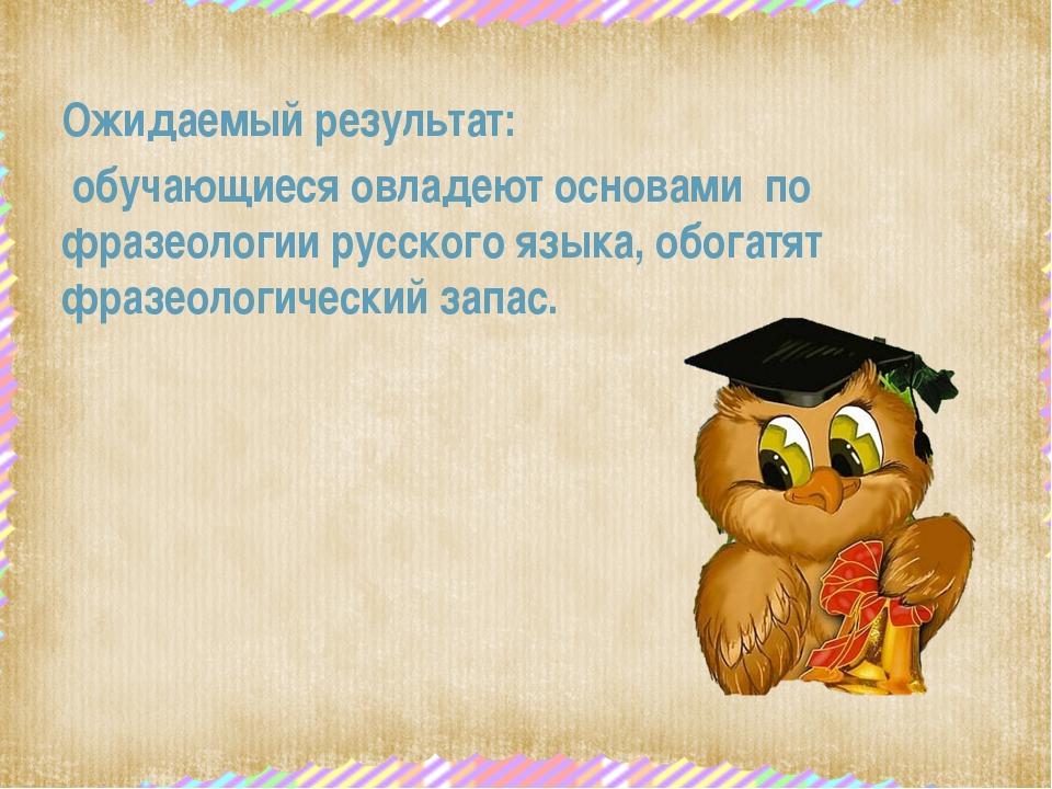 Ожидаемый результат: обучающиеся овладеют основами по фразеологии русского я...