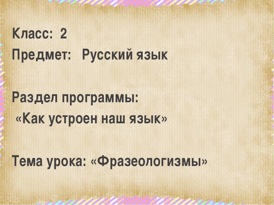 Класс: 2 Предмет: Русский язык Раздел программы: «Как устроен наш язык» Тема...