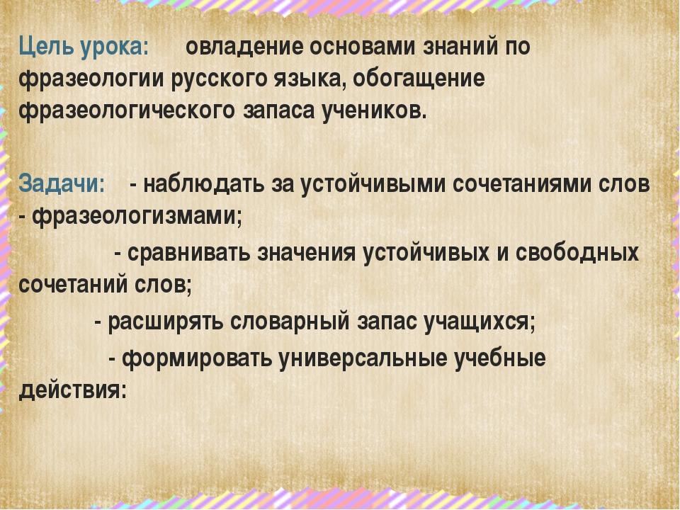 Цель урока: овладение основами знаний по фразеологии русского языка, обогаще...