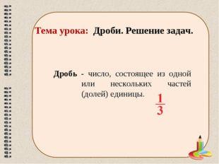 Тема урока: Дроби. Решение задач. Дробь - число, состоящее из одной или неско