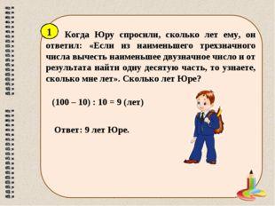Когда Юру спросили, сколько лет ему, он ответил: «Если из наименьшего трехзна