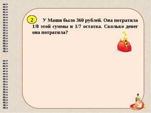 У Маши было 360 рублей. Она потратила 1/8 этой суммы и 1/7 остатка. Сколько д