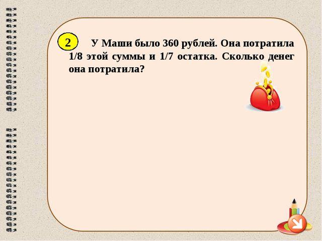 У Маши было 360 рублей. Она потратила 1/8 этой суммы и 1/7 остатка. Сколько д...