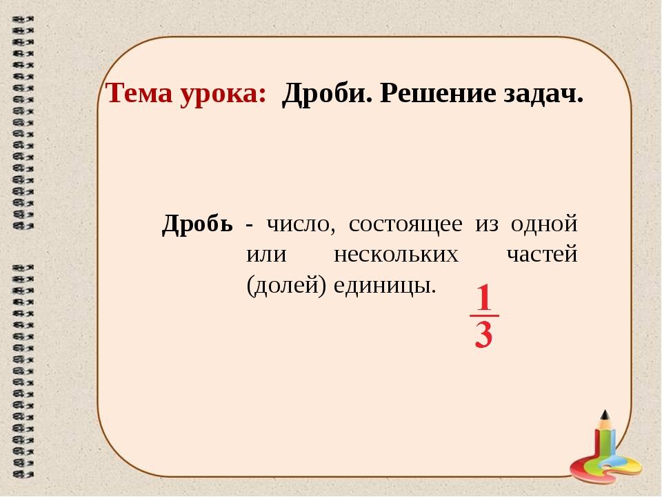Тема урока: Дроби. Решение задач. Дробь - число, состоящее из одной или неско...