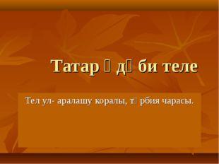 Татар әдәби теле Тел ул- аралашу коралы, тәрбия чарасы.