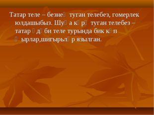 Татар теле – безнең туган телебез, гомерлек юлдашыбыз. Шуңа күрә туган телебе