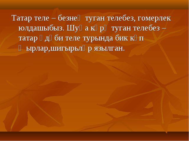 Татар теле – безнең туган телебез, гомерлек юлдашыбыз. Шуңа күрә туган телебе...