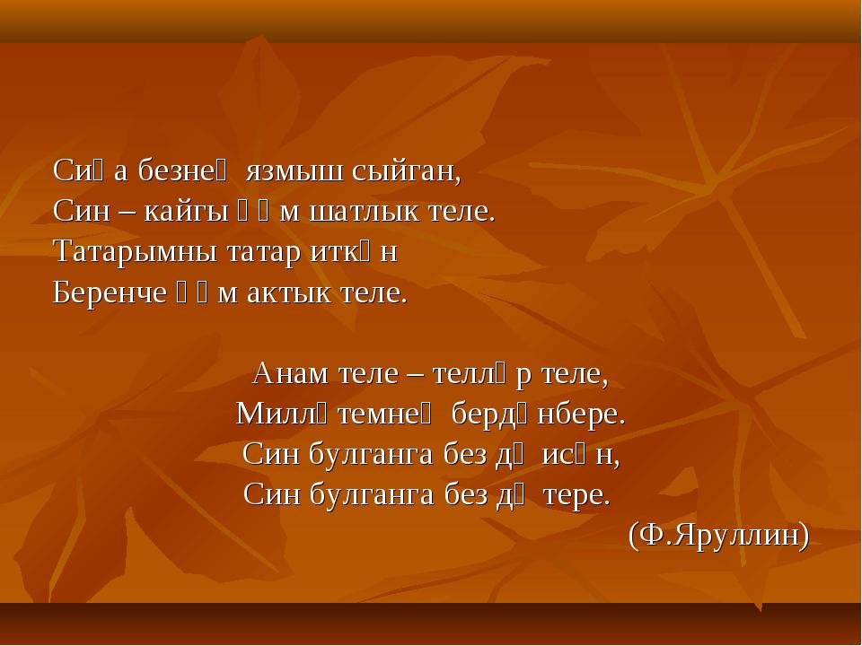Сиңа безнең язмыш сыйган, Син – кайгы һәм шатлык теле. Татарымны татар иткән...