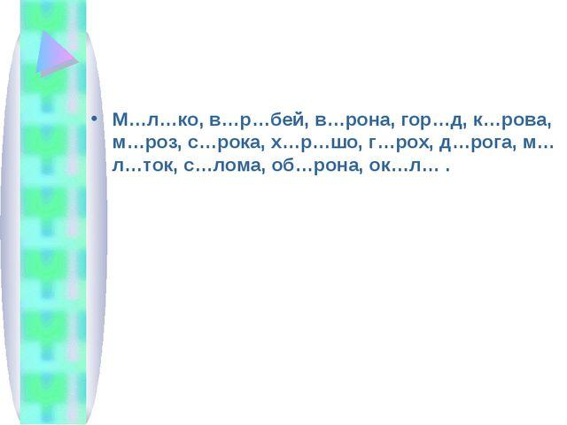 М…л…ко, в…р…бей, в…рона, гор…д, к…рова, м…роз, с…рока, х…р…шо, г…рох, д…рога,...