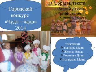 Городской конкурс «Чудо – чадо» 2014 Участники Пайкова Маша Жукова Влада Бори