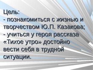 Цель: - познакомиться с жизнью и творчеством Ю.П. Казакова; - учиться у геро