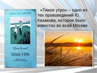 «Тихое утро» – одно из тех произведений Ю. Казакова, которое было известно во