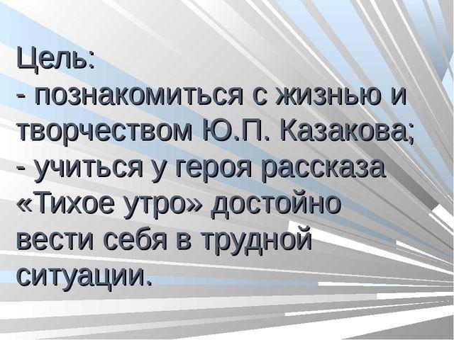 Цель: - познакомиться с жизнью и творчеством Ю.П. Казакова; - учиться у геро...