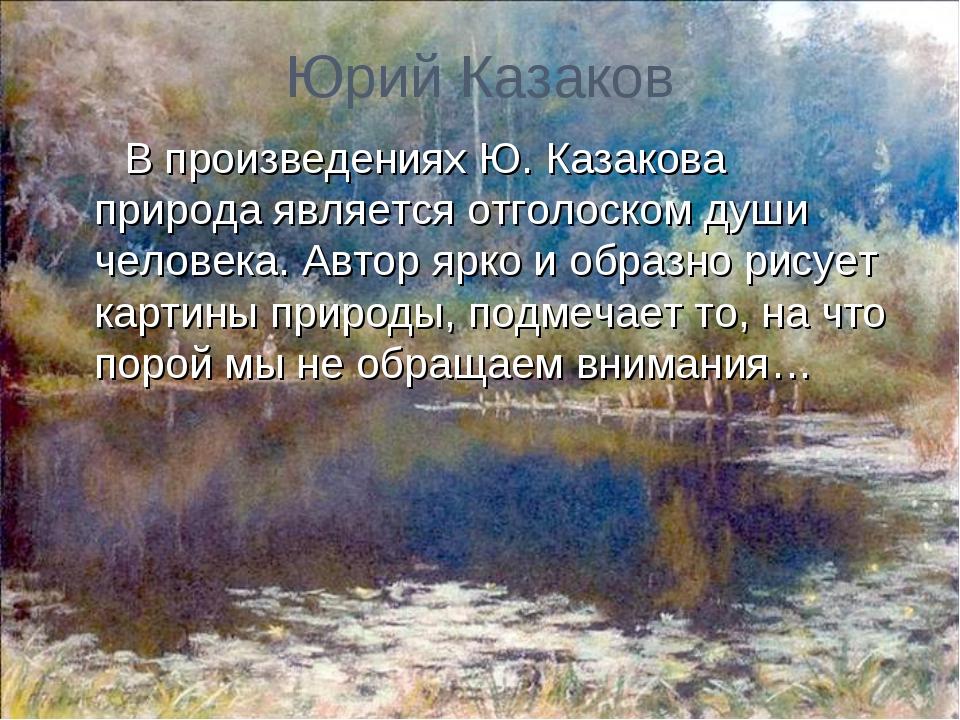 Юрий Казаков В произведениях Ю. Казакова природа является отголоском души чел...