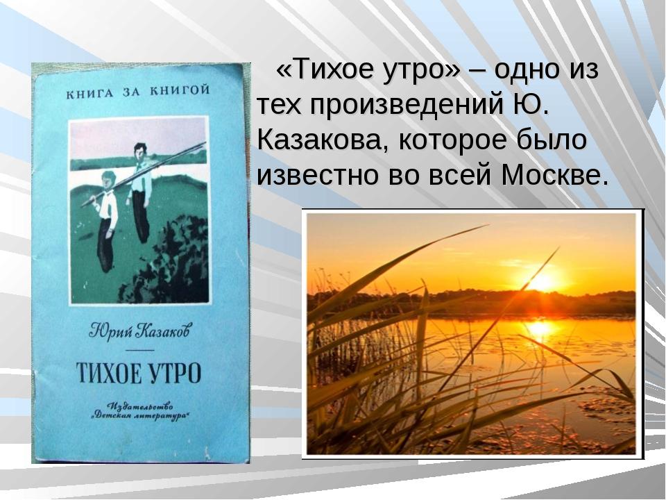 «Тихое утро» – одно из тех произведений Ю. Казакова, которое было известно во...