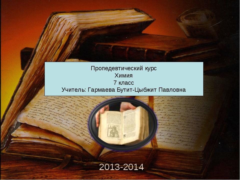 2013-2014 Пропедевтический курс Химия 7 класс Учитель: Гармаева Бутит-Цыбжит...