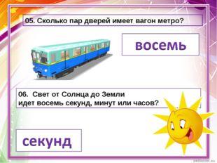 05. Сколько пар дверей имеет вагон метро? 06. Свет от Солнца до Земли идетво