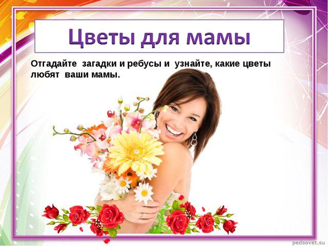 Отгадайте загадки и ребусы и узнайте, какие цветы любят ваши мамы.